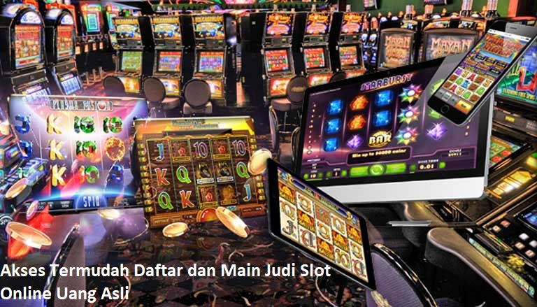 Akses Termudah Daftar dan Main Judi Slot Online Uang Asli